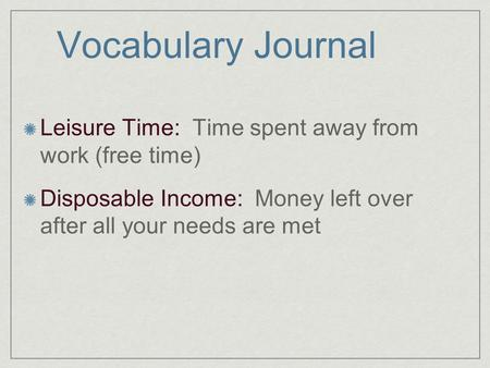 Vocabulary Journal Leisure Time: Time spent away from work (free time) Disposable Income: Money left over after all your needs are met.