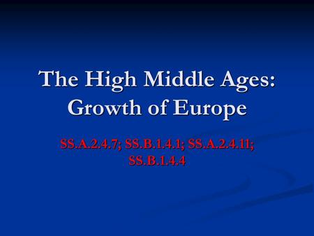 The High Middle Ages: Growth of Europe SS.A.2.4.7; SS.B.1.4.1; SS.A.2.4.11; SS.B.1.4.4.