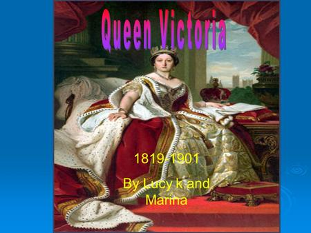 Queen Victoria 1819-1901 By Lucy k and Marina.