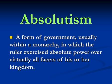 Absolutism A A form of government, usually within a monarchy, in which the ruler exercised absolute power over virtually all facets of his or her kingdom.
