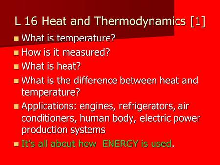 L 16 Heat and Thermodynamics [1] What is temperature? What is temperature? How is it measured? How is it measured? What is heat? What is heat? What is.