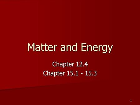 Matter and Energy Chapter 12.4 Chapter 15.1 - 15.3 1.