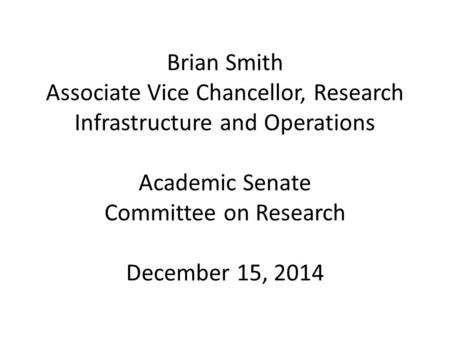 Brian Smith Associate Vice Chancellor, Research Infrastructure and Operations Academic Senate Committee on Research December 15, 2014.