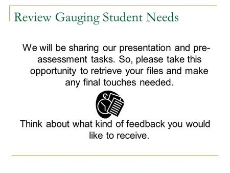 Review Gauging Student Needs We will be sharing our presentation and pre- assessment tasks. So, please take this opportunity to retrieve your files and.