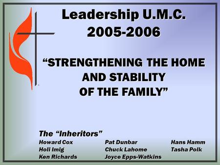 "Leadership U.M.C. 2005-2006 ""STRENGTHENING THE HOME AND STABILITY OF THE FAMILY"" The ""Inheritors"" Howard CoxPat Dunbar Hans Hamm Holi ImigChuck LahomeTasha."
