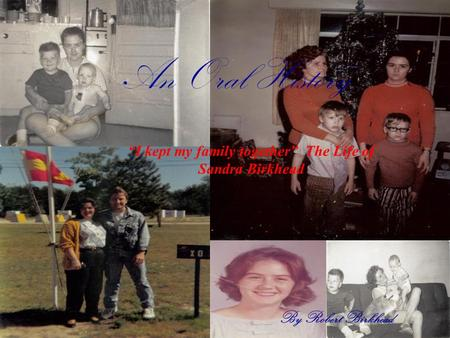"An Oral History By Robert Birkhead ""I kept my family together"" The Life of Sandra Birkhead."