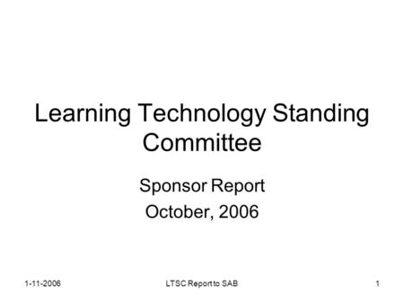 1-11-2006LTSC Report to SAB1 Learning Technology Standing Committee Sponsor Report October, 2006.