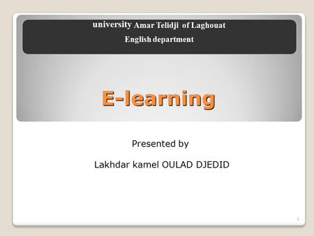 1 E-learning Presented by Lakhdar kamel OULAD DJEDID university Amar Telidji of Laghouat English department.