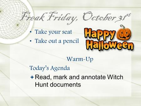 Freak Friday, October 31 st Take your seat Take out a pencil Warm-Up Today's Agenda  Read, mark and annotate Witch Hunt documents.