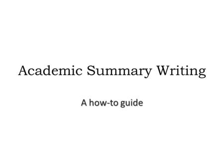 Academic Summary Writing A how-to guide. What is an academic summary? A brief piece of writing that highlights all of the main points of a text.