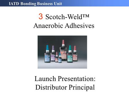 IATD Bonding Business Unit 3 Scotch-Weld™ Anaerobic Adhesives Launch Presentation: Distributor Principal.