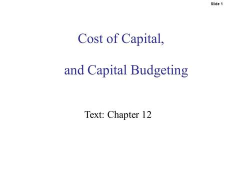 Slide 1 Cost of Capital, and Capital Budgeting Text: Chapter 12.