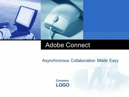 Company LOGO Adobe Connect Asynchronous Collaboration Made Easy.