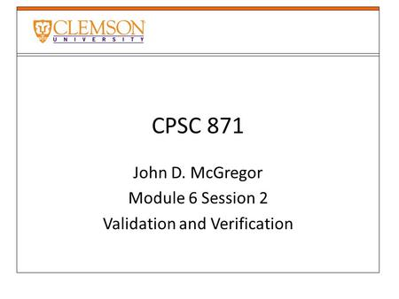 CPSC 871 John D. McGregor Module 6 Session 2 Validation and Verification.