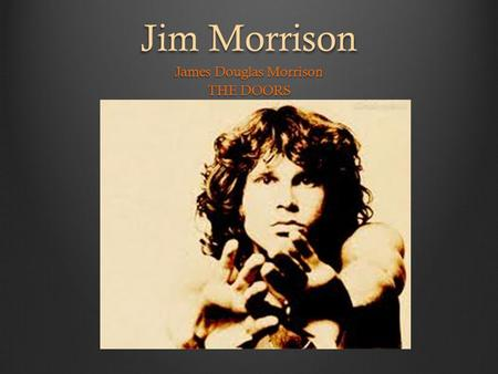 Jim Morrison James Douglas Morrison THE DOORS. Lizard King  Born December 8, 1943 in Melbourne, Florida  Died July 3, 1971 in Paris, France (age 27)