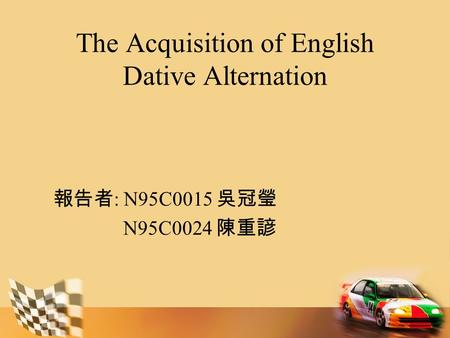 The Acquisition of English Dative Alternation 報告者 : N95C0015 吳冠瑩 N95C0024 陳重諺.