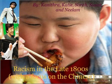 Racism in the Late 1800s (with a focus on the Chinese) By: Kanithra, Katie, Sarah, Susan, and Neelam Like Katie.