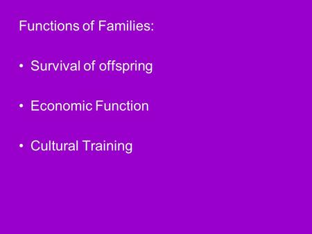 Functions of Families: Survival of offspring Economic Function Cultural Training.