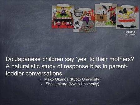 Do Japanese children say 'yes' to their mothers? A naturalistic study of response bias in parent- toddler conversations Mako Okanda (Kyoto University)