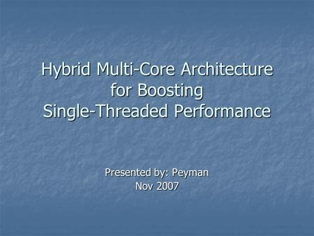 Hybrid Multi-Core Architecture for Boosting Single-Threaded Performance Presented by: Peyman Nov 2007.