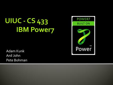 Adam Kunk Anil John Pete Bohman.  Released by IBM in 2010 (~ February)  Successor of the Power6  Clock Rate: 2.4 GHz - 4.25 GHz  Feature size: 45.