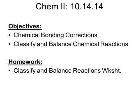 Chem II: 10.14.14 Objectives: Chemical Bonding Corrections Classify and Balance Chemical Reactions Homework: Classify and Balance Reactions Wksht.