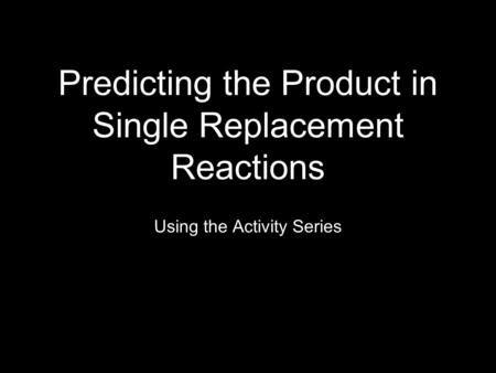 Predicting the Product in Single Replacement Reactions Using the Activity Series.