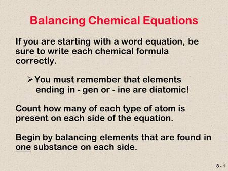 8 - 1 Balancing Chemical Equations If you are starting with a word equation, be sure to write each chemical formula correctly.  You must remember that.