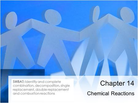 Chapter 14 Chemical Reactions SWBAT: Identify and complete combination, decomposition, single replacement, double replacement and combustion reactions.