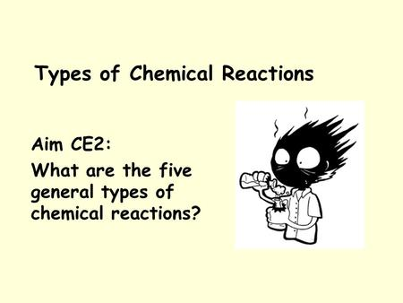 Types of Chemical Reactions Aim CE2: What are the five general types of chemical reactions?