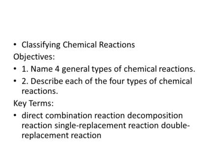 Classifying Chemical Reactions Objectives: 1. Name 4 general types of chemical reactions. 2. Describe each of the four types of chemical reactions. Key.