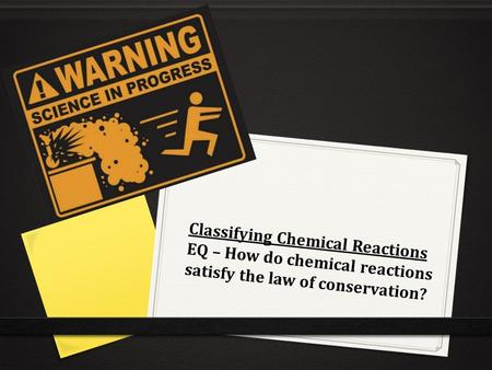 Classifying Chemical Reactions EQ – How do chemical reactions satisfy the law of conservation?