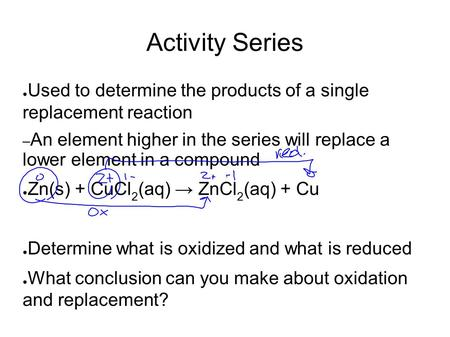 Activity Series ● Used to determine the products of a single replacement reaction – An element higher in the series will replace a lower element in a compound.