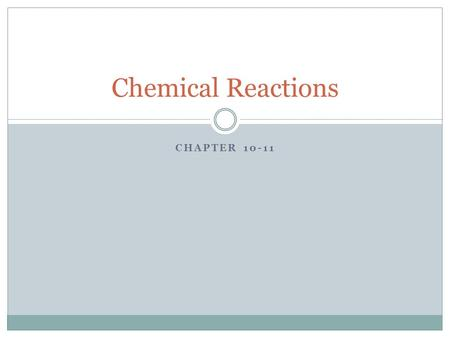 CHAPTER 10-11 Chemical Reactions. Writing Chemical Equations A chemical reaction occurs when matter changes from one composition to another.
