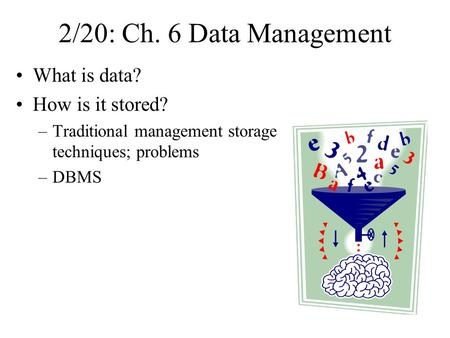 2/20: Ch. 6 Data Management What is data? How is it stored? –Traditional management storage techniques; problems –DBMS.