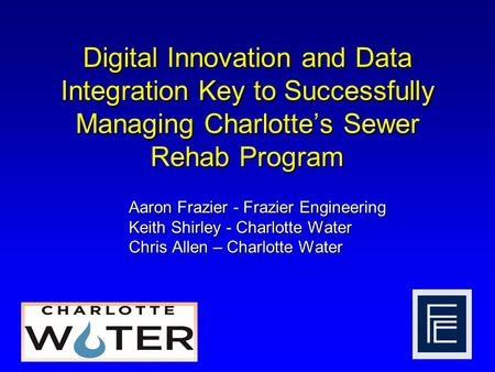 Digital Innovation and Data Integration Key to Successfully Managing Charlotte's Sewer Rehab Program Aaron Frazier - Frazier Engineering Keith Shirley.