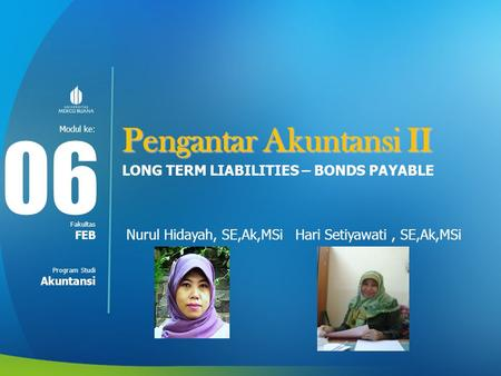 Modul ke: Fakultas Program Studi Pengantar Akuntansi II LONG TERM LIABILITIES – BONDS PAYABLE Nurul Hidayah, SE,Ak,MSi Hari Setiyawati, SE,Ak,MSi 06 FEB.