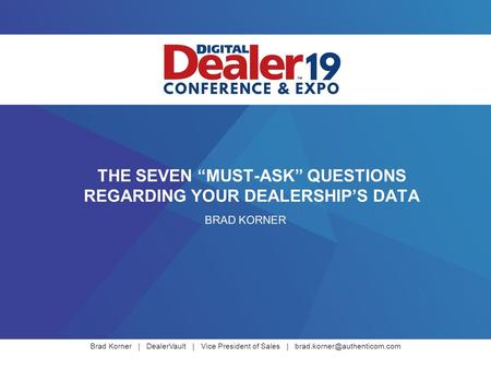 "Brad Korner | DealerVault | Vice President of Sales | THE SEVEN ""MUST-ASK"" QUESTIONS REGARDING YOUR DEALERSHIP'S DATA BRAD."