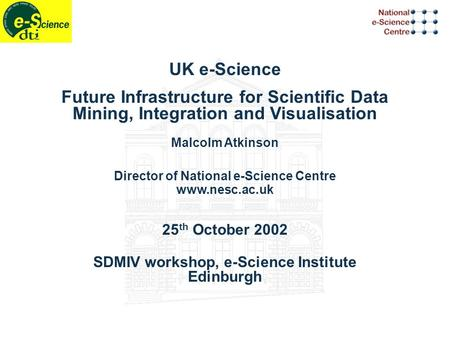UK e-Science Future Infrastructure for Scientific Data Mining, Integration and Visualisation Malcolm Atkinson Director of National e-Science Centre www.nesc.ac.uk.