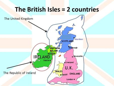 The British Isles = 2 countries The United Kingdom The Republic of Ireland.