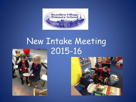 New Intake Meeting 2015-16. Our Focus during your child's first year Learning through play Phonics Key person Environment Parent Partnership.
