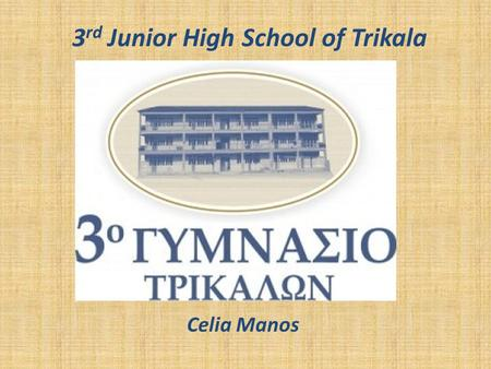 3 rd Junior High School of Trikala Celia Manos. A few things about our school Our school is the 3 rd Junior High School in Trikala. It opened in 1937,