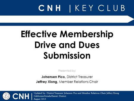 C N H | K E Y C L U B | Updated by: District Treasurer Johansen Pico and Member Relations Chair Jeffery Xiong California-Nevada-Hawaii District August.