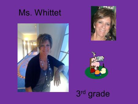 Ms. Whittet 3 rd grade. About Ms.Whittet I have 4 children and 2 grandsons. I am about to have a little granddaughter any day now! Yea!!! Jackie is 28,