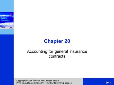 Copyright  2005 McGraw-Hill Australia Pty Ltd PPTs t/a Australian Financial Accounting 4e by Craig Deegan 20–1 Chapter 20 Accounting for general insurance.