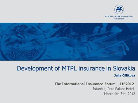 Development of MTPL insurance in Slovakia Júlia Čillíková The International Insurance Forum – IIF2012 Istanbul, Pera Palace Hotel March 4th-5th, 2012.