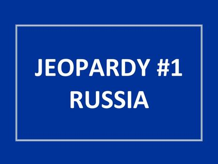 JEOPARDY #1 RUSSIA. GEOGRAPHY MATTERS DEMOGRAPHY MATTERS - Curious or Spurious! LARGE & IN CHARGE InstitutionsTerminologyPot Luck 100 200 300 400 500.