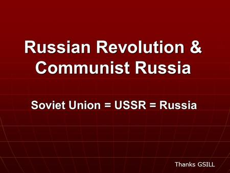 Russian Revolution & Communist Russia Soviet Union = USSR = Russia Thanks GSILL.