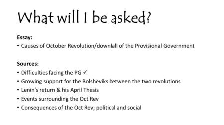 What will I be asked? Essay: Causes of October Revolution/downfall of the Provisional Government Sources: Difficulties facing the PG Growing support for.