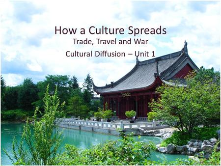 How a Culture Spreads Trade, Travel and War Cultural Diffusion – Unit 1.